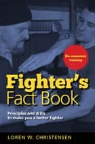 Fighter's Fact Book 1 - Principles and Drills to Make You a Better Fighter ebook by Loren W. Christensen