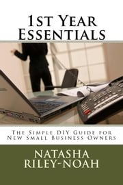 1st Year Essentials - A Simple DIY Guide for New Small Business Owners ebook by Natasha Riley-Noah
