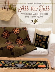 All for Fall - Whimsical Wool Projects and Warm Quilts ebook by Bonnie Sullivan