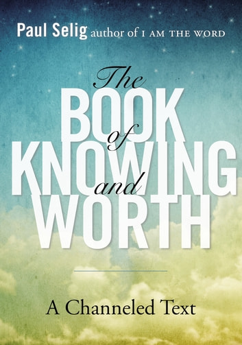 The Book of Knowing and Worth - A Channeled Text ebook by Paul Selig