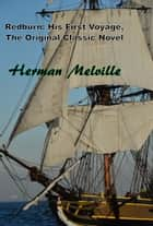 Redburn: His First Voyage, The Original Classic Novel ebook by Herman Melville