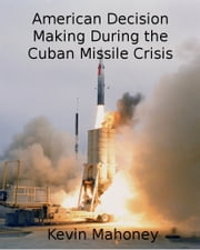 American Decision Making During the Cuban Missile Crisis ebook by Kevin Mahoney