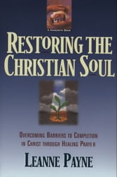 Restoring the Christian Soul - Overcoming Barriers to Completion in Christ through Healing Prayer ebook by Leanne Payne