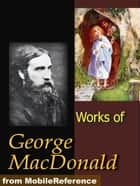 Works Of George MacDonald: Phantastes, The Princess And Curdie, Lilith, Unspoken Sermons, At The Back Of The North Wind, More Novels, Non-Fiction, Plays, Short Stories And Poetry (Mobi Collected Works) ebook by George MacDonald