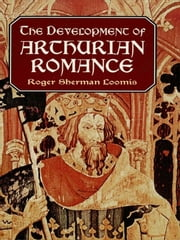 The Development of Arthurian Romance ebook by Roger Sherman Loomis