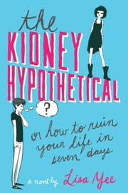 The Kidney Hypothetical: Or How to Ruin Your Life in Seven Days ebook by Lisa Yee
