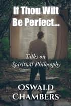 If Thou Wilt Be Perfect - Talks on Spiritual Philosophy ebook by Oswald Chambers