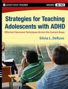 Strategies for Teaching Adolescents with ADHD - Effective Classroom Techniques Across the Content Areas, Grades 6-12 ebook by Silvia L.  DeRuvo