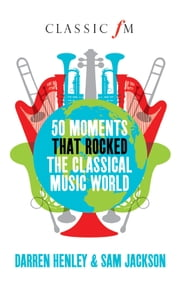 50 Moments That Rocked the Classical Music World ebook by Darren Henley,Sam Jackson