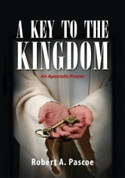 A KEY TO THE KINGDOM - An Apostolic Prayer ebook by Robert A. Pascoe