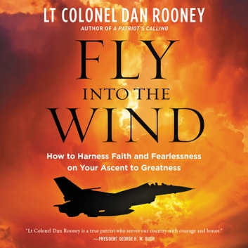 Fly Into the Wind - How to Harness Faith and Fearlessness on Your Ascent to Greatness audiobook by Lt Colonel Dan Rooney