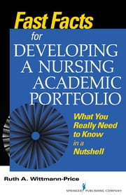 Fast Facts for Developing a Nursing Academic Portfolio - What You Really Need to Know in a Nutshell ebook by Ruth Wittmann-Price, PhD, CNS, RN, CNE
