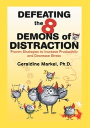Defeating the 8 Demons of Distraction - Proven Strategies to Increase Productivity and Decrease Stress ebook by Geraldine Markel