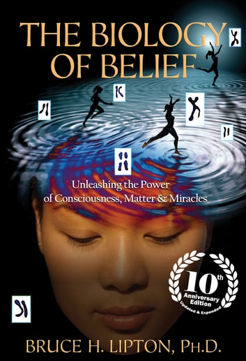 The Biology of Belief 10th Anniversary Edition ebook by Bruce H. Lipton, Ph.D.