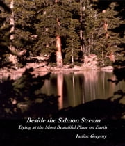 Beside the Salmon Stream: Dying at the Most Beautiful Place on Earth ebook by Janine Gregory