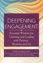 Deepening Engagement - Essential Wisdom for Listening and Leading with Purpose, Meaning and Joy ebook by Diane M Millis,Rob Lehman