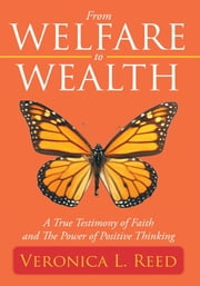 From Welfare to Wealth - A True Testimony of Faith and The Power of Positive Thinking ebook by Veronica L. Reed