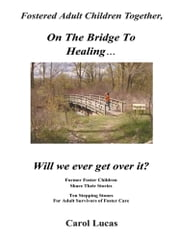 Fostered Adult Children Together, On The Bridge To Healing…Will we ever get over it? - Former Foster Children Share Their Stories, Ten Stepping Stones For Adult Survivors of Foster Care ebook by Carol Lucas