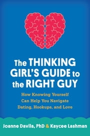 The Thinking Girl's Guide to the Right Guy - How Knowing Yourself Can Help You Navigate Dating, Hookups, and Love ebook by Joanne Davila, PhD,Kaycee Lashman