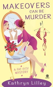 Makeovers Can Be Murder - A Fat City Mystery ebook by Kathryn Lilley
