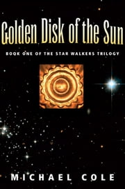 Golden Disk of The Sun: Book 1 of the Star Walkers Trilogy ebook by Michael Cole