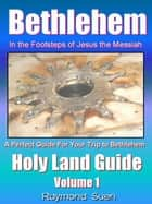 Bethlehem - In the Footsteps of Jesus the Messiah - Holy Land Guide - Holy Land Tour Guide, #1 ebook by Raymond Suen, Rosa Suen