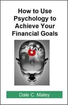 How to Use Psychology to Achieve Your Financial Goals ebook by Dale Maley