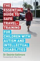 The Essential Guide to Safe Travel-Training for Children with Autism and Intellectual Disabilities ebook by Desirée Gallimore, Mike Steer