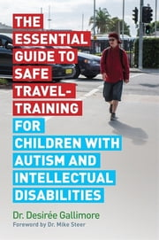 The Essential Guide to Safe Travel-Training for Children with Autism and Intellectual Disabilities ebook by Dr Desirée Gallimore, Dr Mike Steer Dr, Lizzie d'Avigdor,...