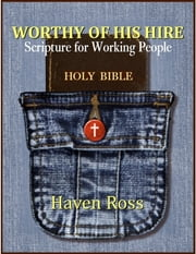Worthy Of His Hire: Scripture For Working People ebook by Haven Ross