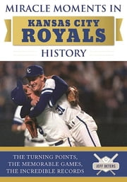 Miracle Moments in Kansas City Royals History - The Turning Points, the Memorable Games, the Incredible Records ebook by Jeff Deters