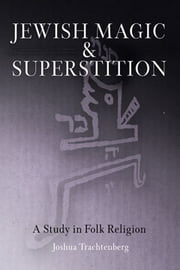Jewish Magic and Superstition - A Study in Folk Religion ebook by Joshua Trachtenberg,Moshe Idel