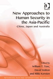 New Approaches to Human Security in the Asia-Pacific - China, Japan and Australia ebook by Dr David Joseph Walton,Professor Rikki Kersten,Professor William T Tow,Assoc Prof Emilian Kavalski