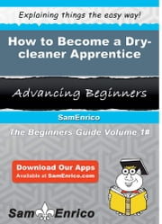 How to Become a Dry-cleaner Apprentice - How to Become a Dry-cleaner Apprentice ebook by Andera Judge