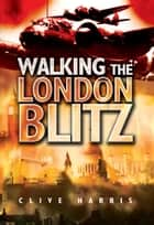 Walking the London Blitz ebook by Clive Harris