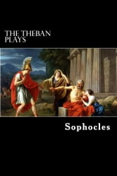 The Theban Plays - Oedipus Rex, Oedipus at Colonus and Antigone ebook by Sophocles