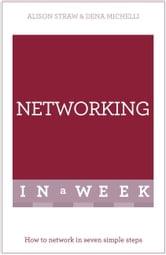 Networking In A Week - How To Network In Seven Simple Steps ebook by Alison Straw,Dena Michelli