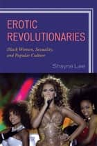 Erotic Revolutionaries - Black Women, Sexuality, and Popular Culture ebook by Shayne Lee
