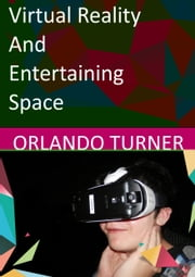 Virtual Reality and Entertaining Space ebook by Orlando Gene Turner