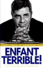 Enfant Terrible! - Jerry Lewis in American Film ebook by Murray Pomerance