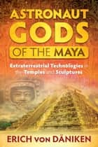 Astronaut Gods of the Maya - Extraterrestrial Technologies in the Temples and Sculptures ebook by Erich von Däniken