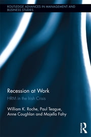 Recession at Work - HRM in the Irish Crisis ebook by Bill Roche,Paul Teague,Anne Coughlan,Majella Fahy