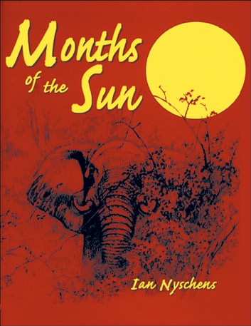 Months of the Sun - Forty Years of Elephant Hunting in the Zambezi Valley ebook by Ian Nychens