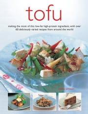 Tofu - Making the Most of the Low-fat High-protein Ingredients, with Over 60 Deliciously Varied Recipes from Around the World ebook by Becky Johnson