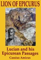 Lion of Epicurus: Lucian and His Epicurean Passages eBook by Cassius Amicus