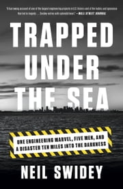 Trapped Under the Sea - One Engineering Marvel, Five Men, and a Disaster Ten Miles Into the Darkness ebook by Neil Swidey