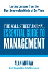 The Wall Street Journal Essential Guide to Management - Lasting Lessons from the Best Leadership Minds of Our Time ebook by Alan Murray