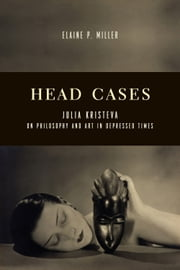 Head Cases - Julia Kristeva on Philosophy and Art in Depressed Times ebook by Elaine P. Miller