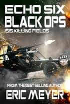 Echo Six: Black Ops - ISIS Killing Fields ebook by Eric Meyer