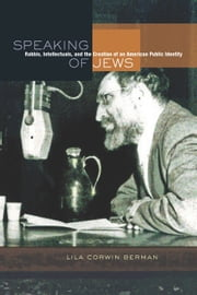 Speaking of Jews: Rabbis, Intellectuals, and the Creation of an American Public Identity ebook by Berman, Lila Corwin